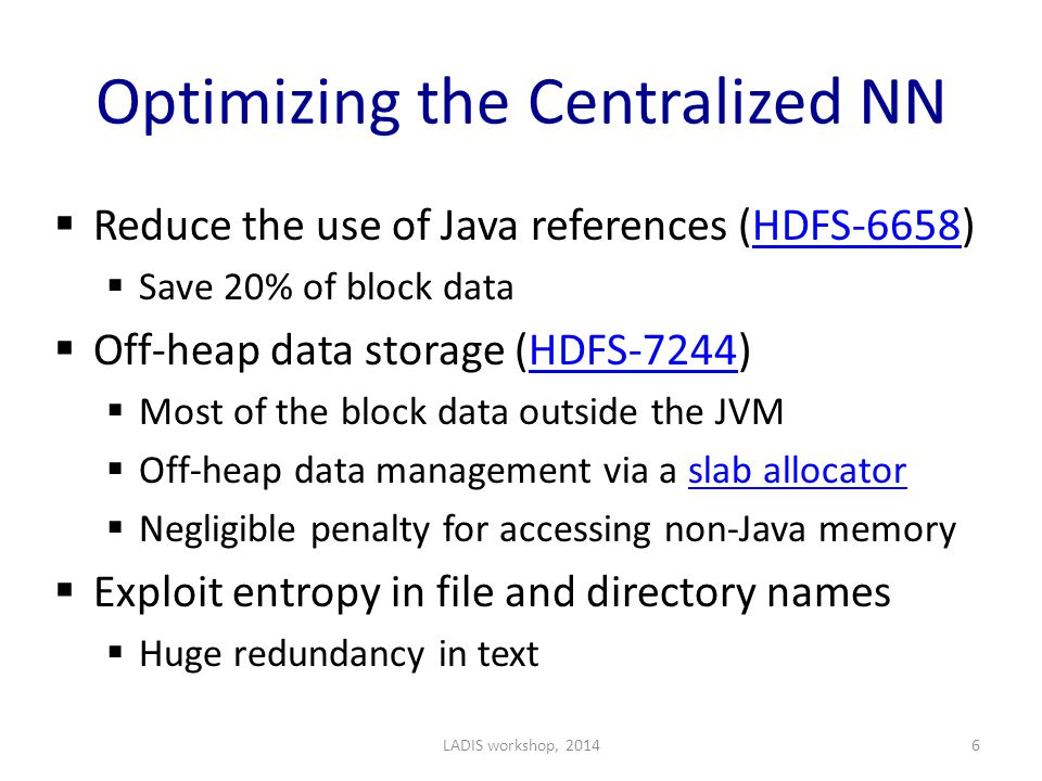 Optimizing the Centralized NN  Reduce the use of Java references (HDFS-6658)HDFS-6658  Save 20% of block data  Off-heap data storage (HDFS-7244)HDFS-7244  Most of the block data outside the JVM  Off-heap data management via a slab allocatorslab allocator  Negligible penalty for accessing non-Java memory  Exploit entropy in file and directory names  Huge redundancy in text LADIS workshop, 20146