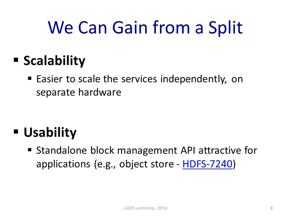 We Can Gain from a Split  Scalability  Easier to scale the services independently, on separate hardware  Usability  Standalone block management API attractive for applications (e.g., object store - HDFS-7240)HDFS-7240 LADIS workshop, 20148