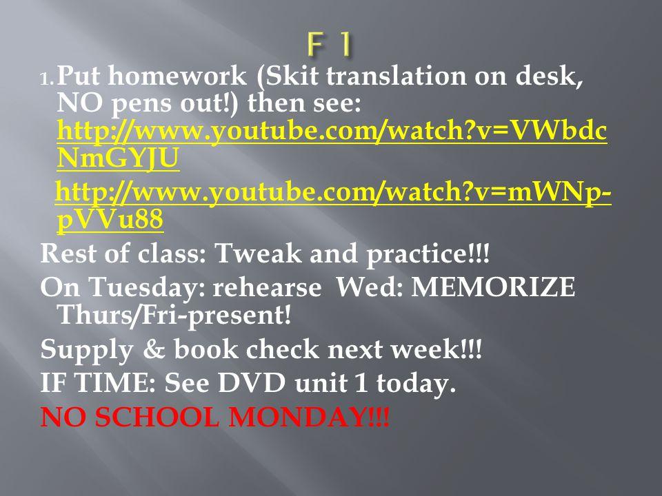 1. Put homework (Skit translation on desk, NO pens out!) then see: http://www.youtube.com/watch?v=VWbdc NmGYJU http://www.youtube.com/watch?v=VWbdc Nm