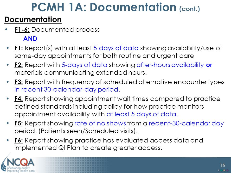 15 PCMH 1A: Documentation (cont.) Documentation F1-6: Documented process AND F1: Report(s) with at least 5 days of data showing availability/use of same-day appointments for both routine and urgent care F2: Report with 5-days of data showing after-hours availability or materials communicating extended hours.