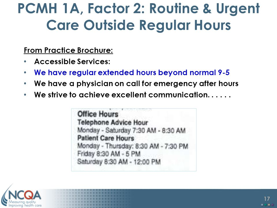 17 PCMH 1A, Factor 2: Routine & Urgent Care Outside Regular Hours From Practice Brochure: Accessible Services: We have regular extended hours beyond normal 9-5 We have a physician on call for emergency after hours We strive to achieve excellent communication......
