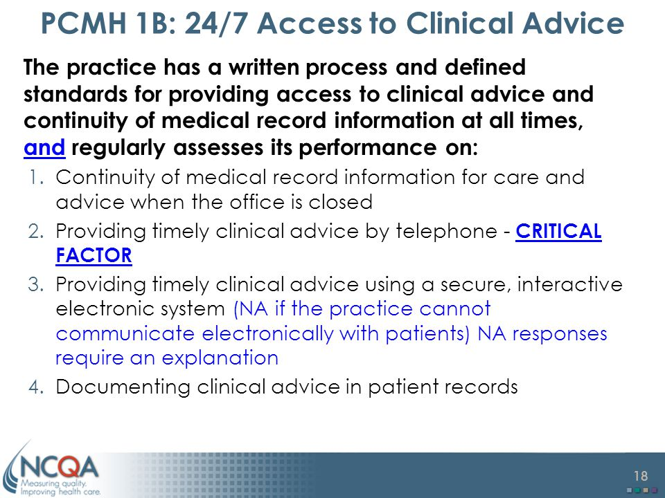 18 PCMH 1B: 24/7 Access to Clinical Advice The practice has a written process and defined standards for providing access to clinical advice and continuity of medical record information at all times, and regularly assesses its performance on: 1.Continuity of medical record information for care and advice when the office is closed 2.Providing timely clinical advice by telephone - CRITICAL FACTOR 3.Providing timely clinical advice using a secure, interactive electronic system (NA if the practice cannot communicate electronically with patients) NA responses require an explanation 4.Documenting clinical advice in patient records