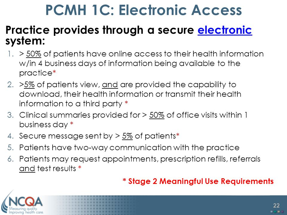 22 PCMH 1C: Electronic Access Practice provides through a secure electronic system: 1.> 50% of patients have online access to their health information w/in 4 business days of information being available to the practice* 2.>5% of patients view, and are provided the capability to download, their health information or transmit their health information to a third party * 3.Clinical summaries provided for > 50% of office visits within 1 business day * 4.Secure message sent by > 5% of patients* 5.Patients have two-way communication with the practice 6.Patients may request appointments, prescription refills, referrals and test results * * Stage 2 Meaningful Use Requirements
