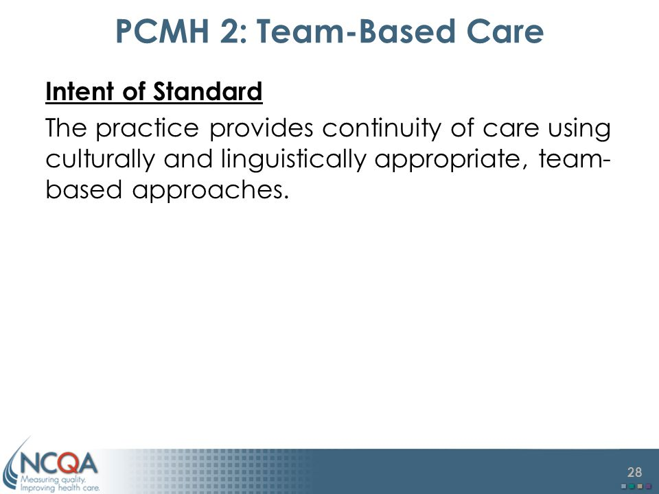 28 PCMH 2: Team-Based Care Intent of Standard The practice provides continuity of care using culturally and linguistically appropriate, team- based approaches.