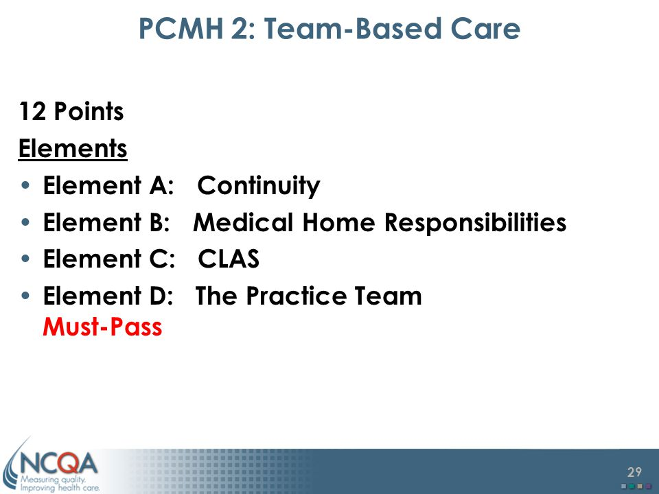 29 PCMH 2: Team-Based Care 12 Points Elements Element A: Continuity Element B: Medical Home Responsibilities Element C: CLAS Element D: The Practice Team Must-Pass