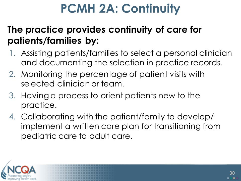 30 PCMH 2A: Continuity The practice provides continuity of care for patients/families by: 1.Assisting patients/families to select a personal clinician and documenting the selection in practice records.