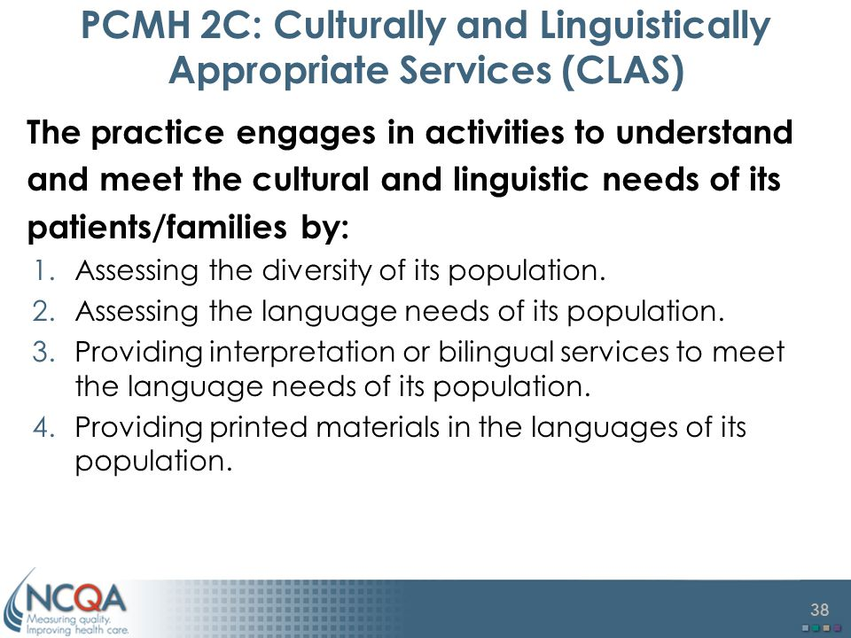 38 PCMH 2C: Culturally and Linguistically Appropriate Services (CLAS) The practice engages in activities to understand and meet the cultural and linguistic needs of its patients/families by: 1.Assessing the diversity of its population.