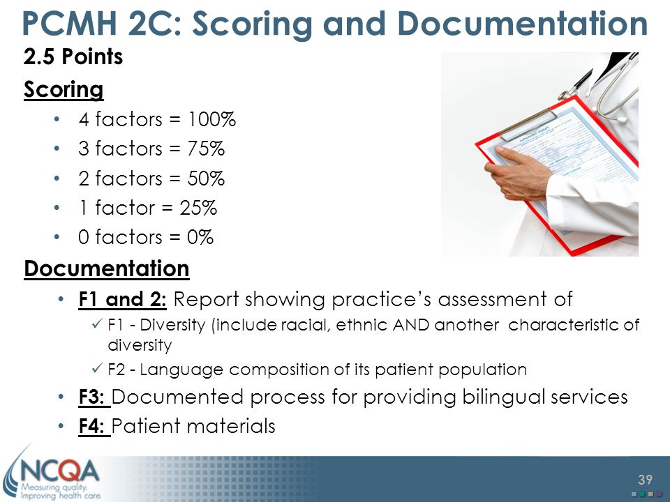 39 PCMH 2C: Scoring and Documentation 2.5 Points Scoring 4 factors = 100% 3 factors = 75% 2 factors = 50% 1 factor = 25% 0 factors = 0% Documentation F1 and 2: Report showing practice's assessment of F1 - Diversity (include racial, ethnic AND another characteristic of diversity F2 - Language composition of its patient population F3: Documented process for providing bilingual services F4: Patient materials