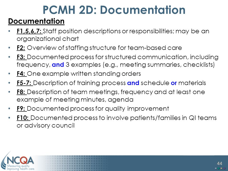 44 PCMH 2D: Documentation Documentation F1,5,6,7: Staff position descriptions or responsibilities; may be an organizational chart F2: Overview of staffing structure for team-based care F3: Documented process for structured communication, including frequency, and 3 examples (e.g., meeting summaries, checklists) F4: One example written standing orders F5-7: Description of training process and schedule or materials F8: Description of team meetings, frequency and at least one example of meeting minutes, agenda F9: Documented process for quality improvement F10: Documented process to involve patients/families in QI teams or advisory council