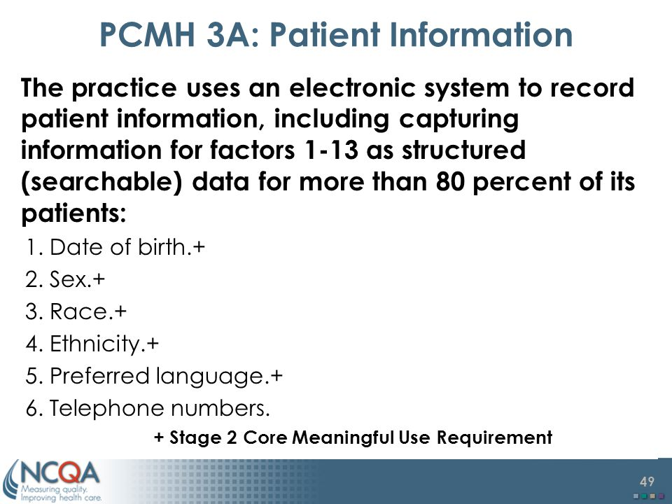 49 PCMH 3A: Patient Information The practice uses an electronic system to record patient information, including capturing information for factors 1-13 as structured (searchable) data for more than 80 percent of its patients: 1.