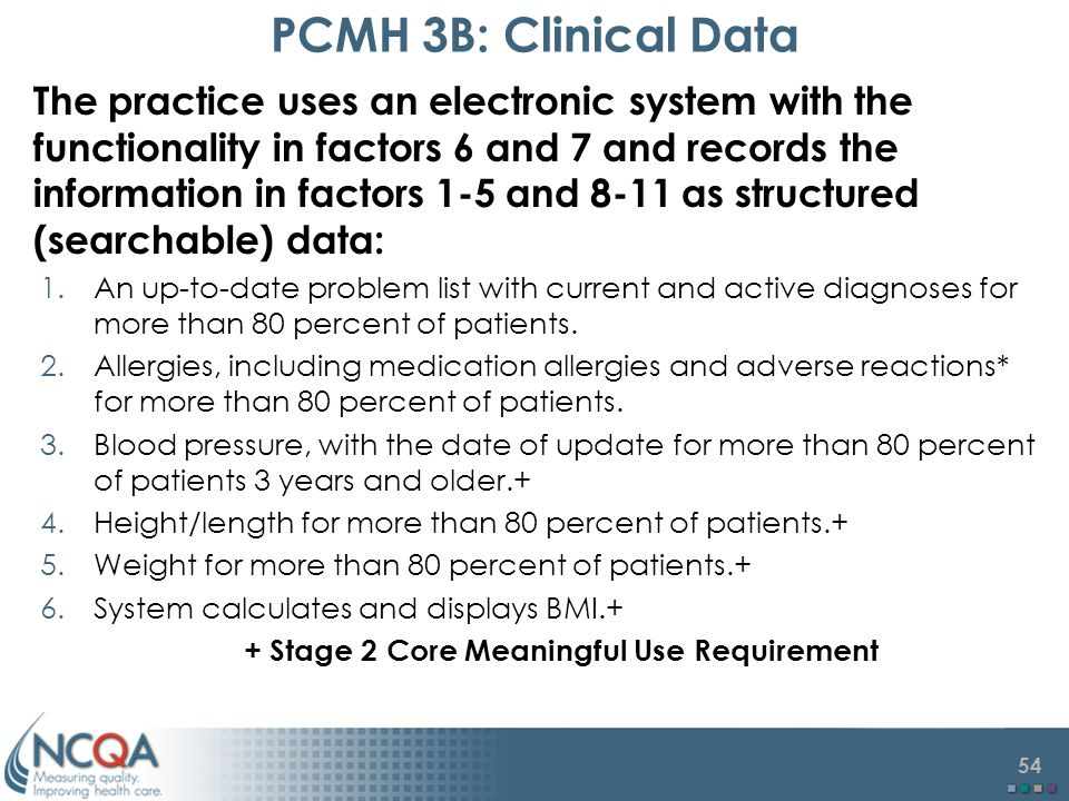 54 PCMH 3B: Clinical Data The practice uses an electronic system with the functionality in factors 6 and 7 and records the information in factors 1-5 and 8-11 as structured (searchable) data: 1.An up-to-date problem list with current and active diagnoses for more than 80 percent of patients.