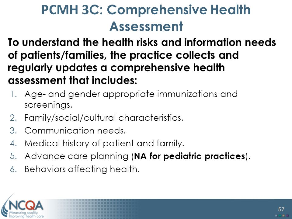 57 PCMH 3 C: Comprehensive Health Assessment To understand the health risks and information needs of patients/families, the practice collects and regularly updates a comprehensive health assessment that includes: 1.Age- and gender appropriate immunizations and screenings.