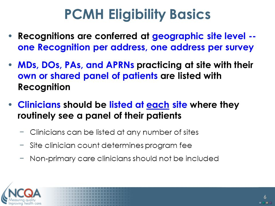 6 PCMH Eligibility Basics Recognitions are conferred at geographic site level -- one Recognition per address, one address per survey MDs, DOs, PAs, and APRNs practicing at site with their own or shared panel of patients are listed with Recognition Clinicians should be listed at each site where they routinely see a panel of their patients −Clinicians can be listed at any number of sites −Site clinician count determines program fee −Non-primary care clinicians should not be included