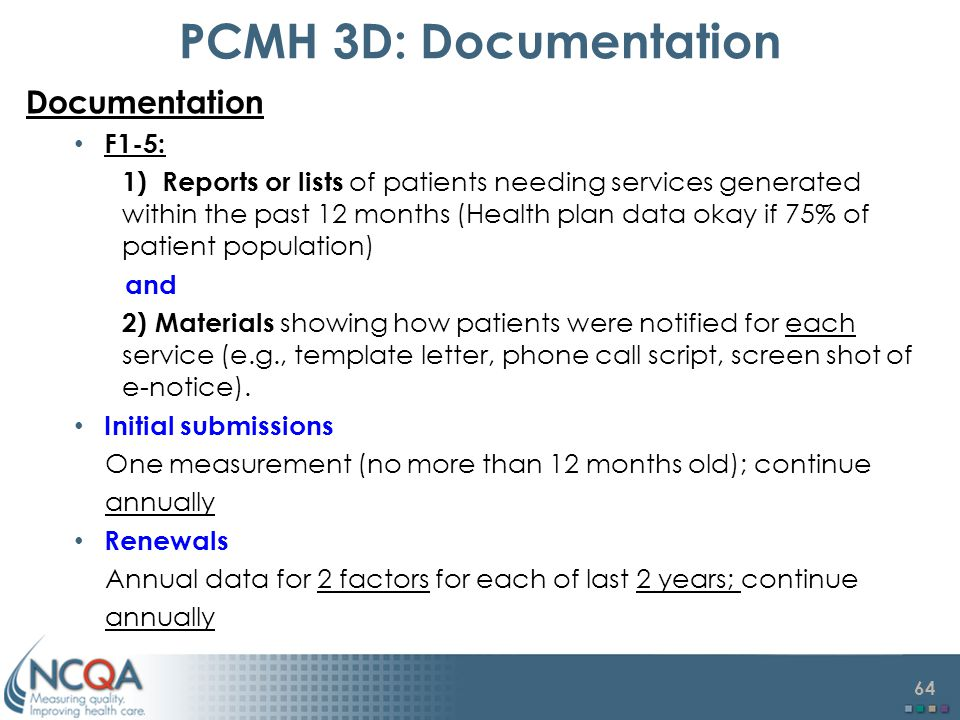 64 PCMH 3D: Documentation Documentation F1-5: 1) Reports or lists of patients needing services generated within the past 12 months (Health plan data okay if 75% of patient population) and 2) Materials showing how patients were notified for each service (e.g., template letter, phone call script, screen shot of e-notice).