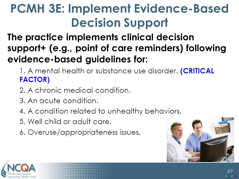 67 PCMH 3E: Implement Evidence-Based Decision Support The practice implements clinical decision support+ (e.g., point of care reminders) following evidence-based guidelines for: 1.