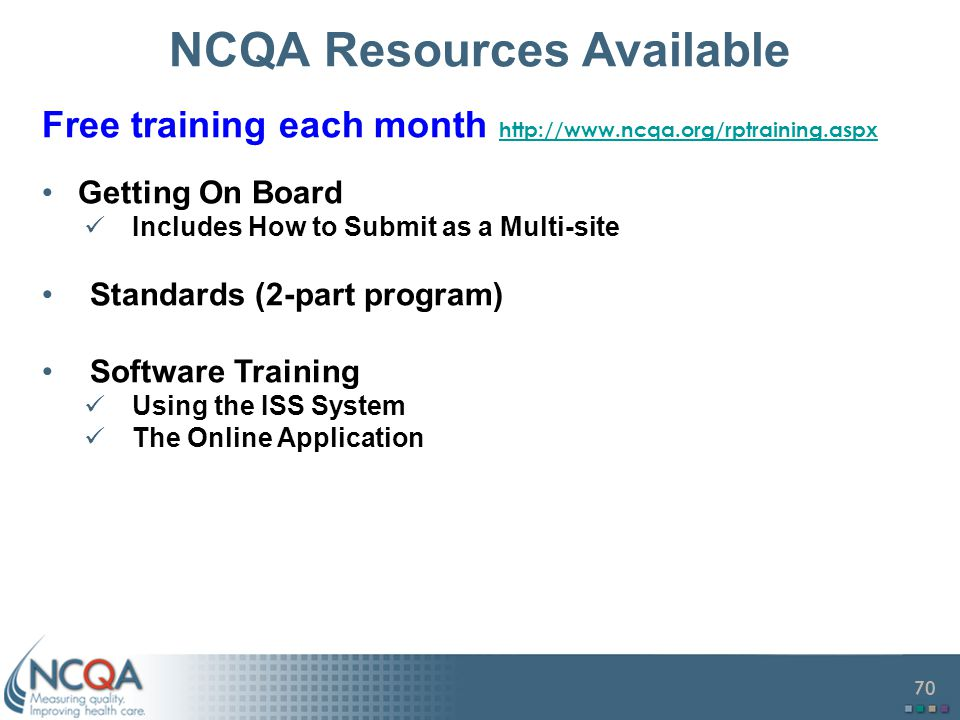 70 NCQA Resources Available Free training each month http://www.ncqa.org/rptraining.aspx http://www.ncqa.org/rptraining.aspx Getting On Board Includes How to Submit as a Multi-site Standards (2-part program) Software Training Using the ISS System The Online Application