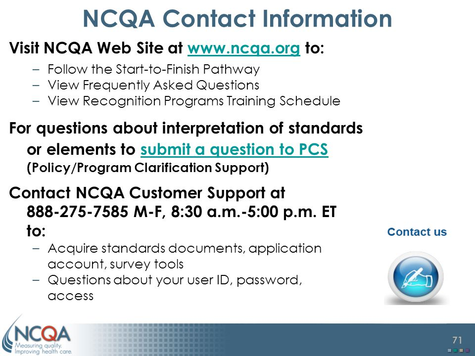71 NCQA Contact Information Visit NCQA Web Site at www.ncqa.org to:www.ncqa.org –Follow the Start-to-Finish Pathway –View Frequently Asked Questions –View Recognition Programs Training Schedule For questions about interpretation of standards or elements to submit a question to PCS (Policy/Program Clarification Support)submit a question to PCS Contact NCQA Customer Support at 888-275-7585 M-F, 8:30 a.m.-5:00 p.m.