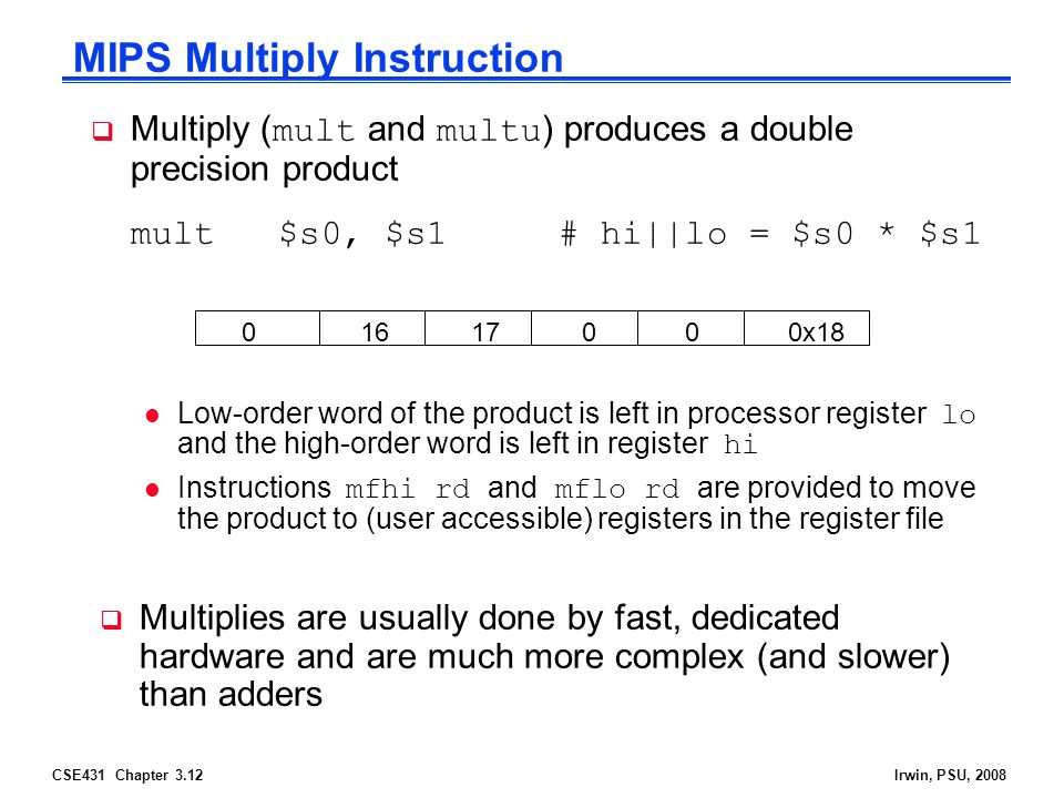 CSE431 Chapter 3.12Irwin, PSU, 2008  Multiply ( mult and multu ) produces a double precision product mult $s0, $s1 # hi||lo = $s0 * $s1 Low-order word of the product is left in processor register lo and the high-order word is left in register hi Instructions mfhi rd and mflo rd are provided to move the product to (user accessible) registers in the register file MIPS Multiply Instruction 0 16 17 0 0 0x18  Multiplies are usually done by fast, dedicated hardware and are much more complex (and slower) than adders