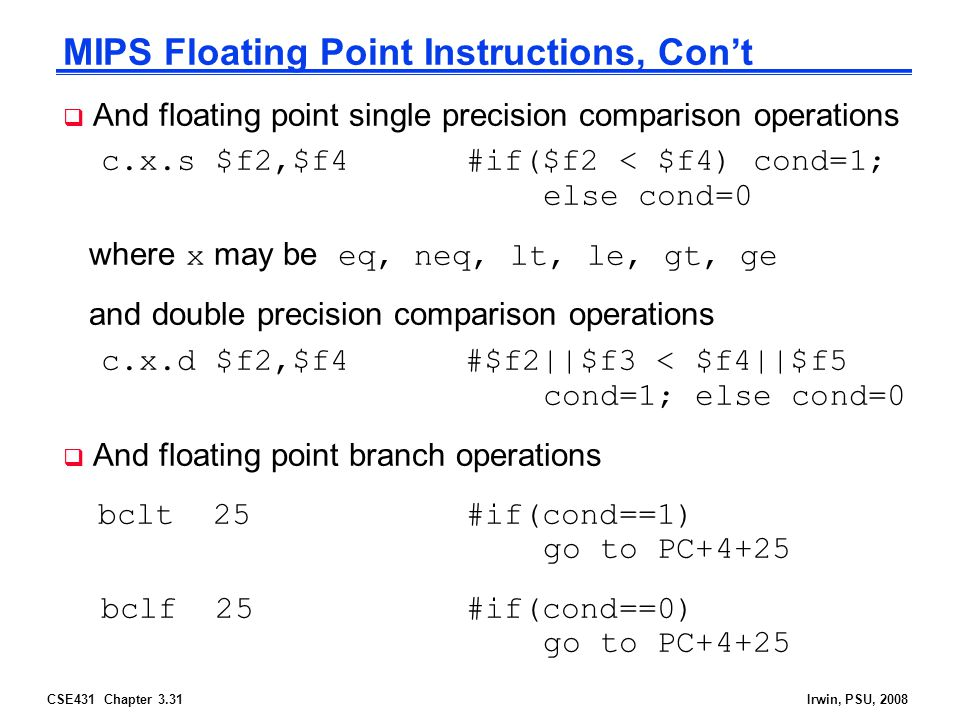 CSE431 Chapter 3.31Irwin, PSU, 2008 MIPS Floating Point Instructions, Con't  And floating point single precision comparison operations c.x.s $f2,$f4 #if($f2 < $f4) cond=1; else cond=0 where x may be eq, neq, lt, le, gt, ge and double precision comparison operations c.x.d $f2,$f4 #$f2||$f3 < $f4||$f5 cond=1; else cond=0  And floating point branch operations bclt 25 #if(cond==1) go to PC+4+25 bclf 25 #if(cond==0) go to PC+4+25