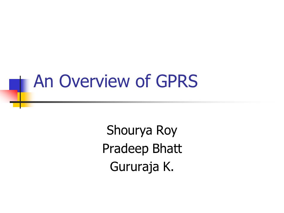 An Overview of GPRS Shourya Roy Pradeep Bhatt Gururaja K.