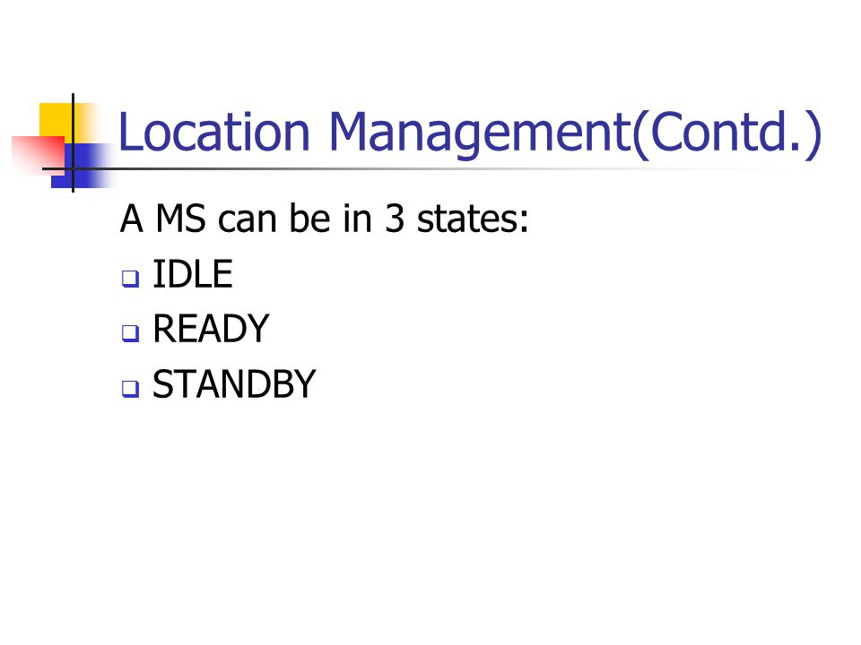 Location Management(Contd.) A MS can be in 3 states:  IDLE  READY  STANDBY