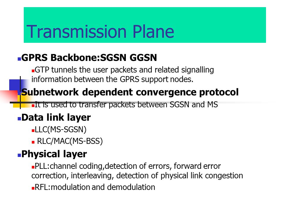 Transmission Plane GPRS Backbone:SGSN GGSN GTP tunnels the user packets and related signalling information between the GPRS support nodes.