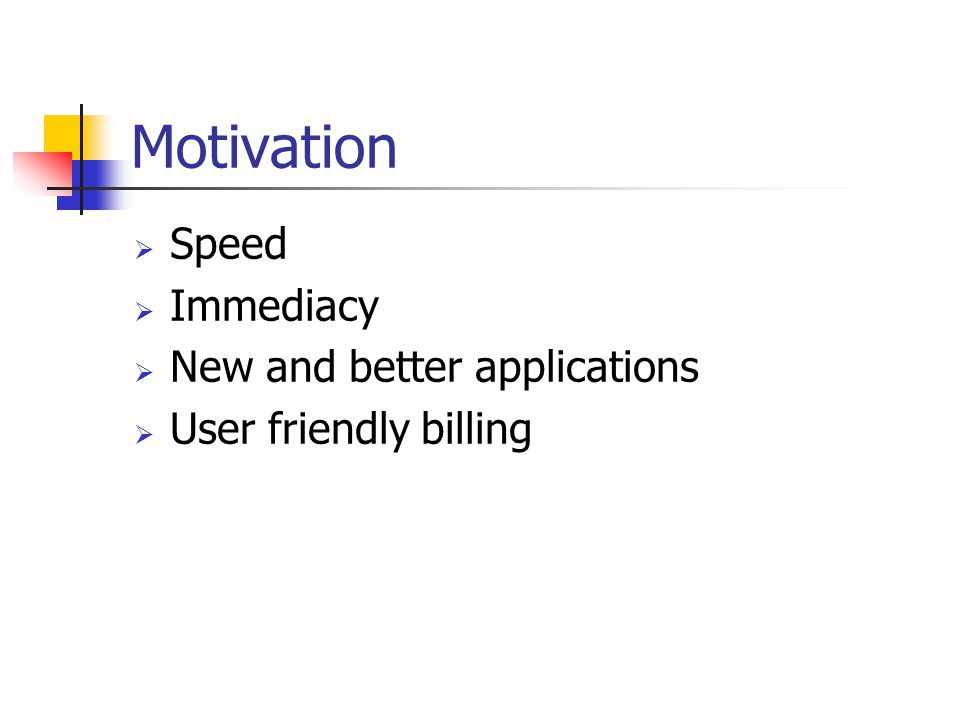 Motivation  Speed  Immediacy  New and better applications  User friendly billing