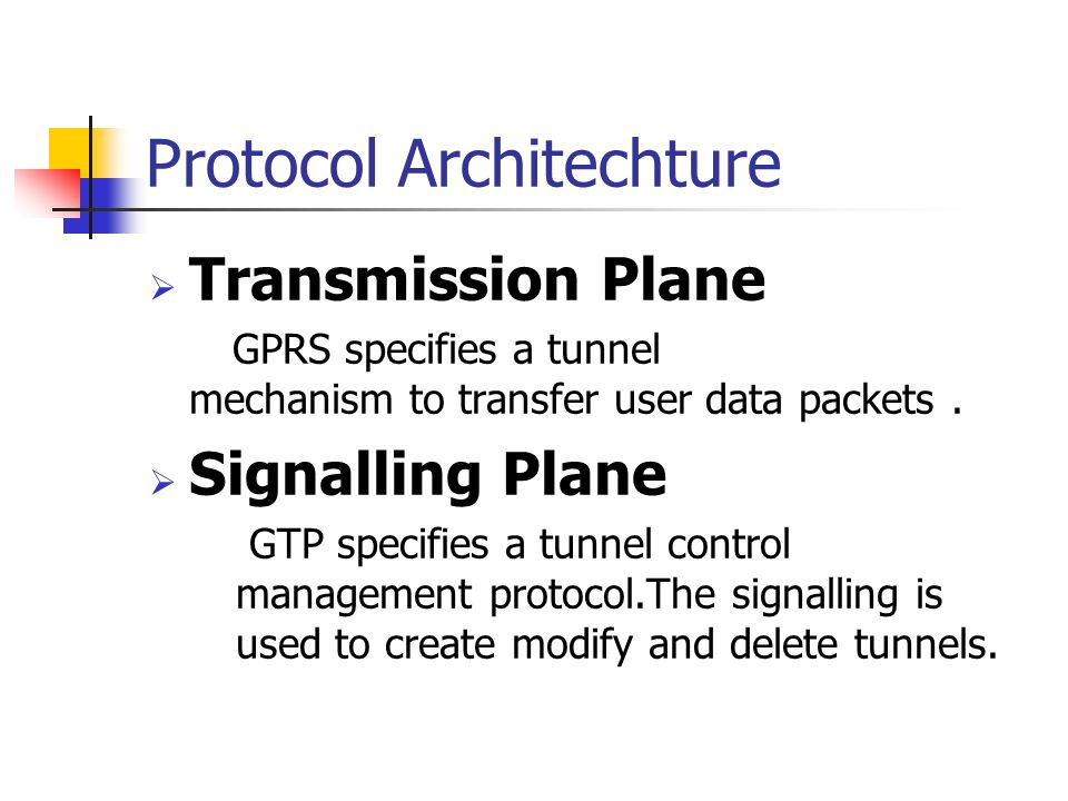 Protocol Architechture  Transmission Plane GPRS specifies a tunnel mechanism to transfer user data packets.  Signalling Plane GTP specifies a tunnel