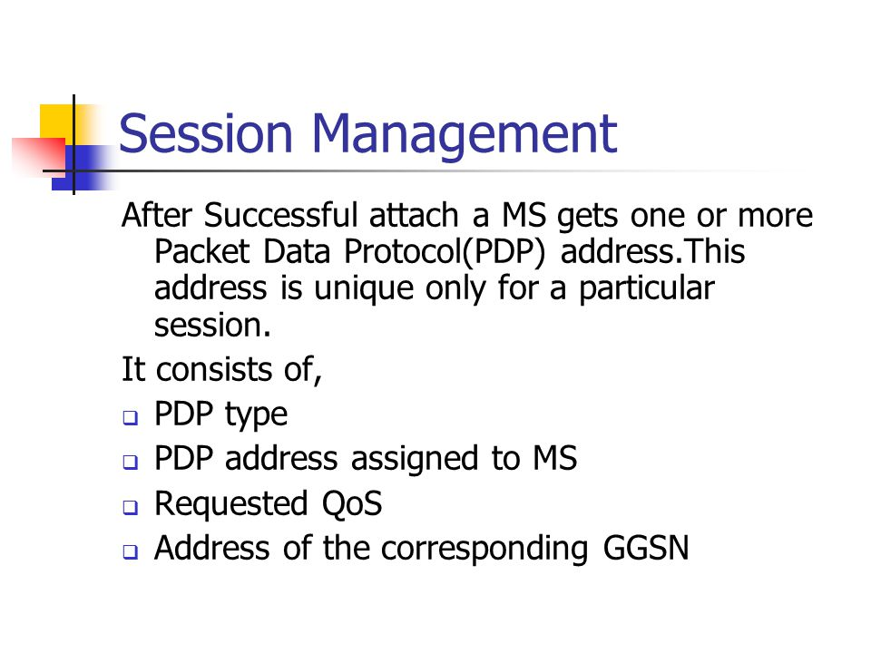 Session Management After Successful attach a MS gets one or more Packet Data Protocol(PDP) address.This address is unique only for a particular sessio