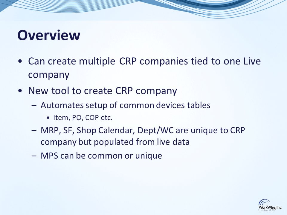 CRP Workbench – Reset Source Data Refresh key data by copying from Live company to MRP company –TABLES (to update Dept/WC) – ISAM –Shop calendar – SQL –Shop orders – SQL –MPS - SQL –MRP Parameters - SQL –Last MRP Live Run – ISAM, SQL –Purge Order Review (to clear old planned orders) - SQL