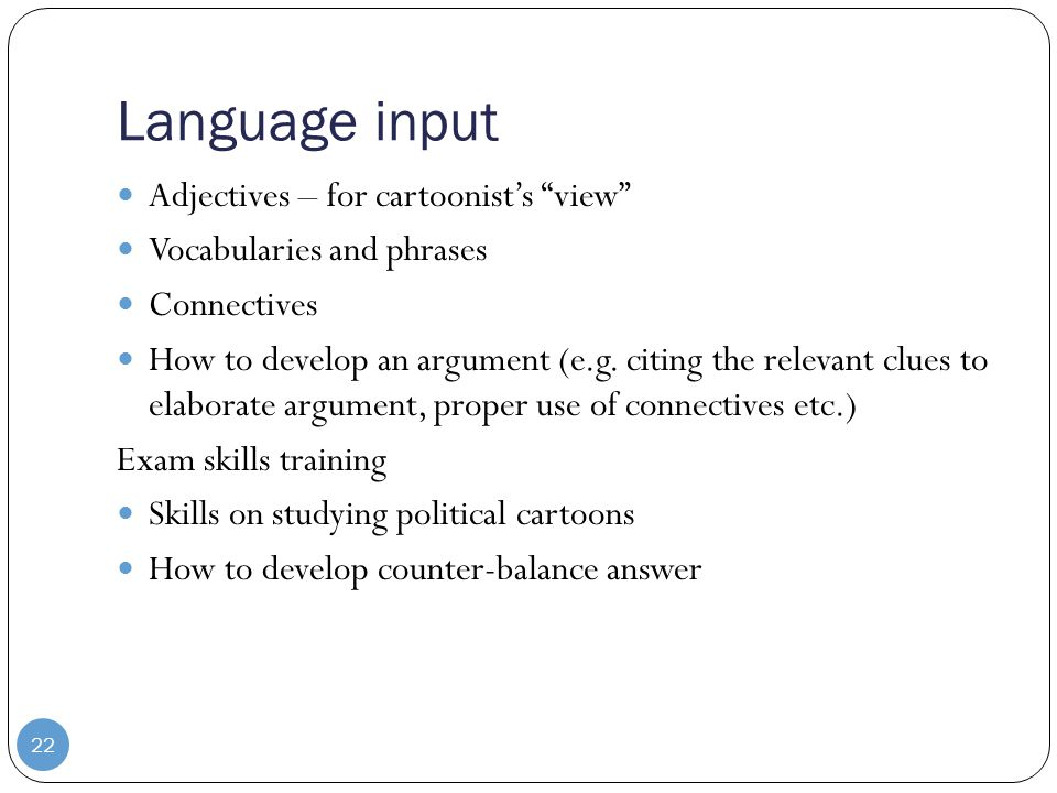 Language input Adjectives – for cartoonist's view Vocabularies and phrases Connectives How to develop an argument (e.g.