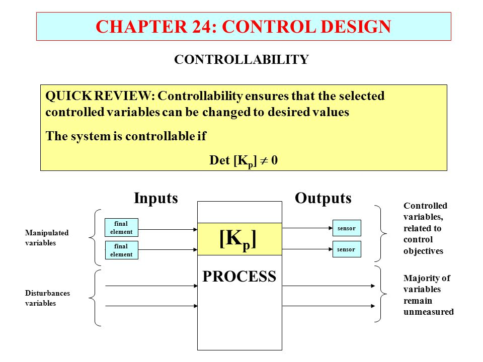 CHAPTER 24: CONTROL DESIGN PROCESS InputsOutputs final element sensor final element sensor Manipulated variables Disturbances variables Controlled variables, related to control objectives Majority of variables remain unmeasured CONTROLLABILITY QUICK REVIEW: Controllability ensures that the selected controlled variables can be changed to desired values The system is controllable if Det [K p ]  0 [K p ]