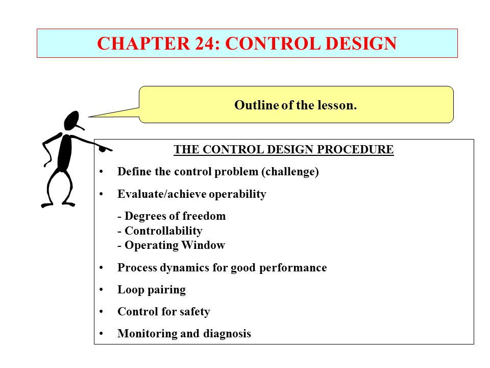 Outline of the lesson. CHAPTER 24: CONTROL DESIGN THE CONTROL DESIGN PROCEDURE Define the control problem (challenge) Evaluate/achieve operability - D