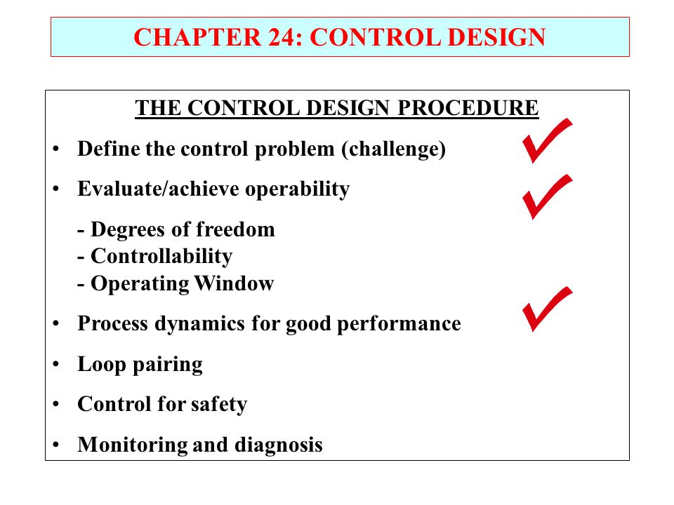 CHAPTER 24: CONTROL DESIGN THE CONTROL DESIGN PROCEDURE Define the control problem (challenge) Evaluate/achieve operability - Degrees of freedom - Con