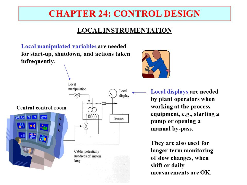 Central control room CHAPTER 24: CONTROL DESIGN Local displays are needed by plant operators when working at the process equipment, e.g., starting a p