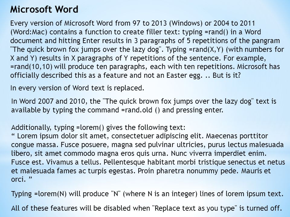Microsoft Word Every version of Microsoft Word from 97 to 2013 (Windows) or 2004 to 2011 (Word:Mac) contains a function to create filler text: typing =rand() in a Word document and hitting Enter results in 3 paragraphs of 5 repetitions of the pangram The quick brown fox jumps over the lazy dog .