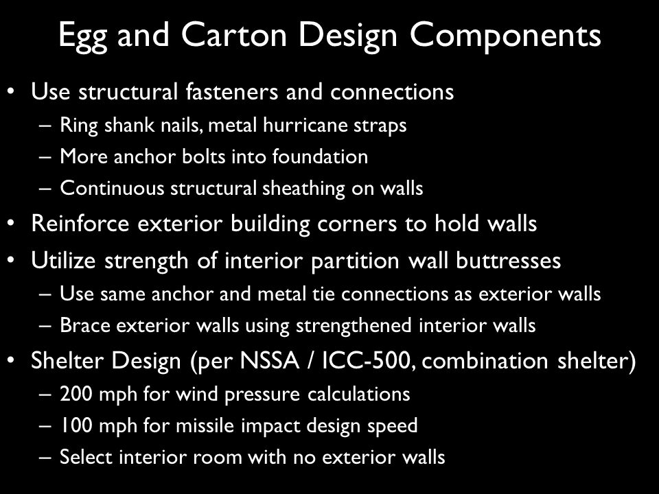 Egg and Carton Design Components Use structural fasteners and connections – Ring shank nails, metal hurricane straps – More anchor bolts into foundati