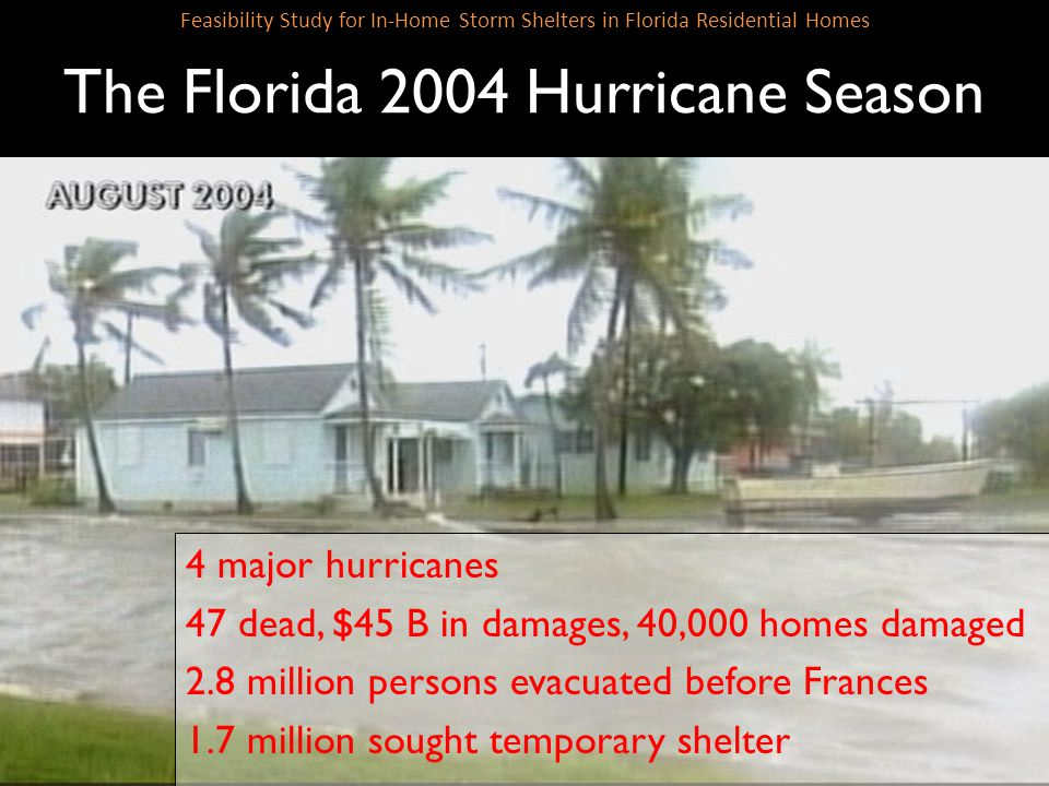 SLIDE 7 Feasibility Study for In-Home Storm Shelters in Florida Residential Homes The Florida 2004 Hurricane Season 4 major hurricanes 47 dead, $45 B