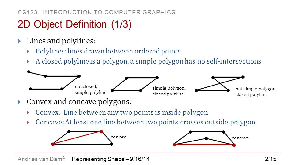 CS123   INTRODUCTION TO COMPUTER GRAPHICS Andries van Dam © 13/15  Most common representation of shape in three dimensions  All vertices of triangle are guaranteed to lie in one plane (not true for quadrilaterals or other polygons)  Uniformity makes it easy to perform mesh operations such as subdivision, simplification, transformation etc.