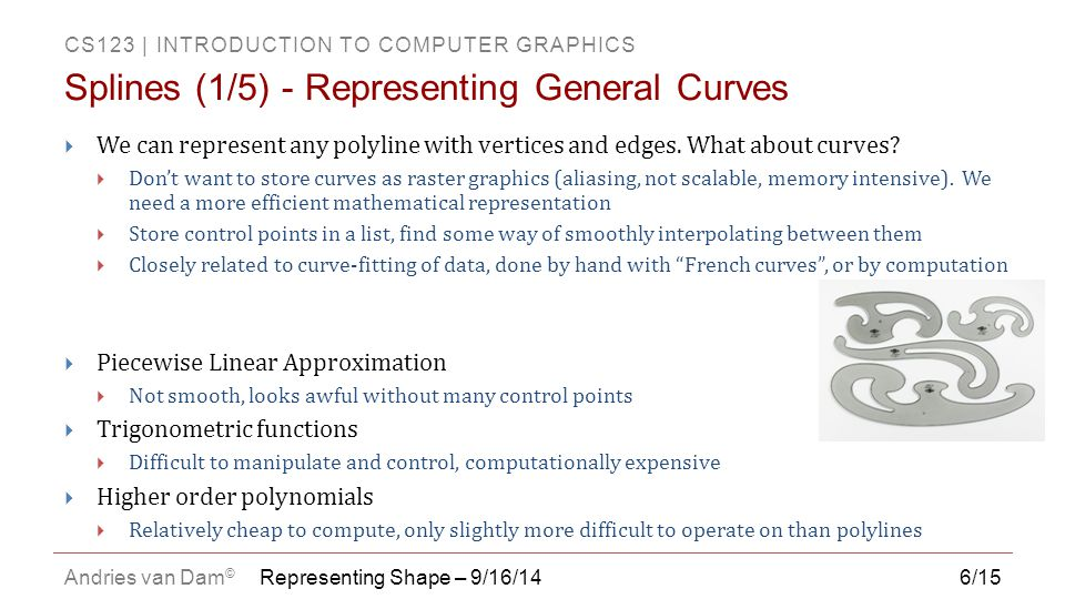 CS123   INTRODUCTION TO COMPUTER GRAPHICS Andries van Dam © 6/15  We can represent any polyline with vertices and edges. What about curves?  Don't w