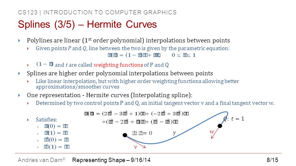 CS123   INTRODUCTION TO COMPUTER GRAPHICS Andries van Dam © 9/15 Splines (4/5) – Hermite Weighting Explained Polynomial weighting functions in Hermite curve equation 1 (0, 0) 1  Polynomial splines have more complex weighting functions than lines  Coefficients for P and Q are now 3 rd degree polynomials  At t = 0  Coefficients of P is 1, all others 0  Derivative of coefficient of v is 1, derivative of all others is 0  At t = 1  Coefficient of Q is 1, all others 0  Derivative of coefficient of w is 1, derivative of all others 0  Can be chained together to make more complex curves Representing Shape – 9/16/14 P's Coefficient Q's Coefficient v's coefficient w's coefficient