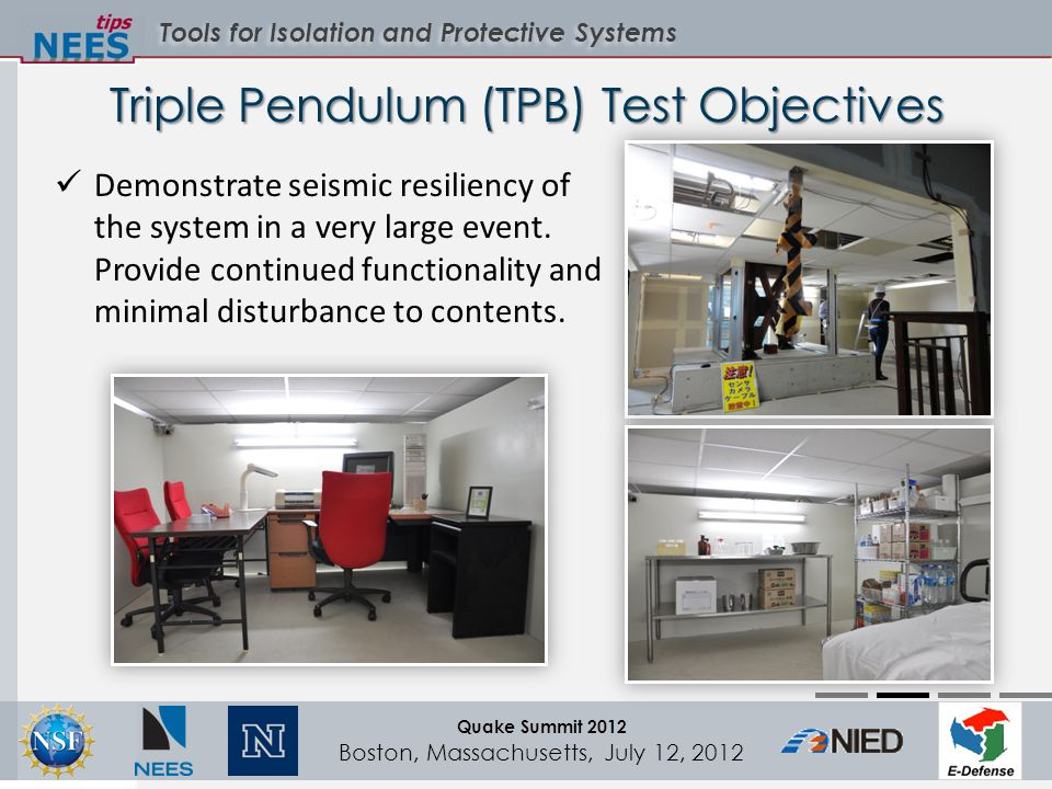 Tools for Isolation and Protective Systems Quake Summit 2012 Boston, Massachusetts, July 12, 2012 Triple Pendulum (TPB) Test Objectives Demonstrate seismic resiliency of the system in a very large event.
