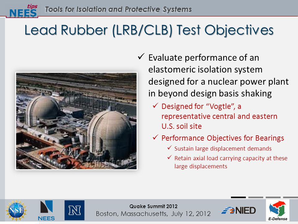 Tools for Isolation and Protective Systems Quake Summit 2012 Boston, Massachusetts, July 12, 2012 Lead Rubber (LRB/CLB) Test Objectives Evaluate performance of an elastomeric isolation system designed for a nuclear power plant in beyond design basis shaking Designed for Vogtle , a representative central and eastern U.S.