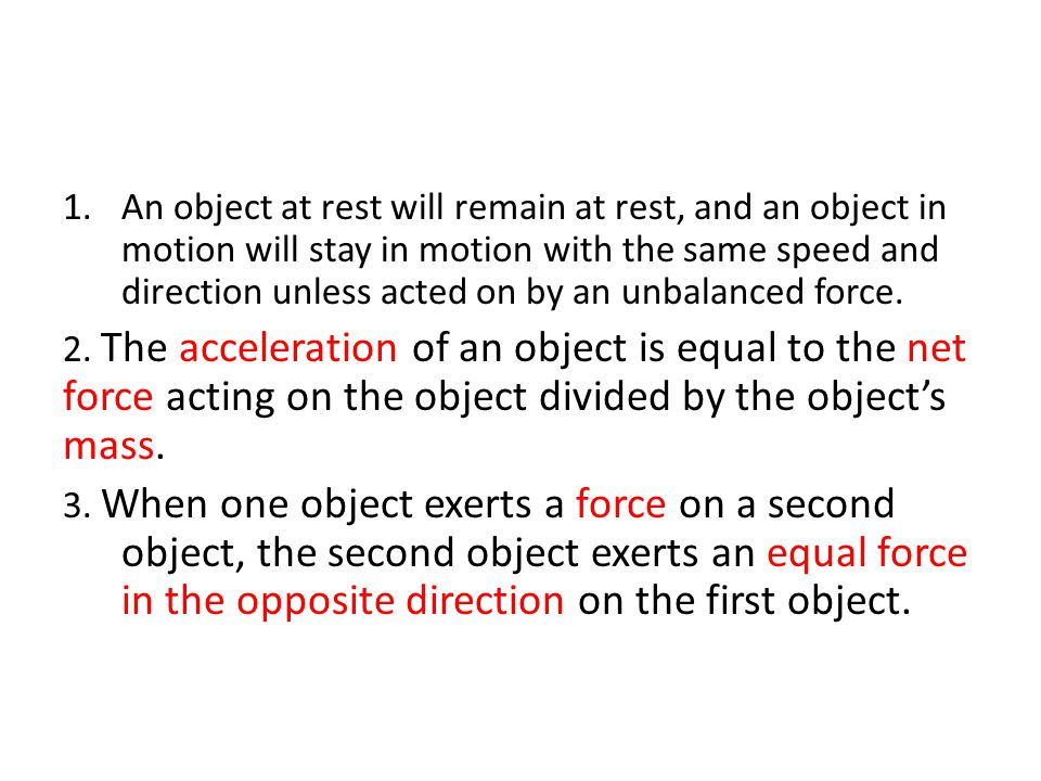 1.An object at rest will remain at rest, and an object in motion will stay in motion with the same speed and direction unless acted on by an unbalance