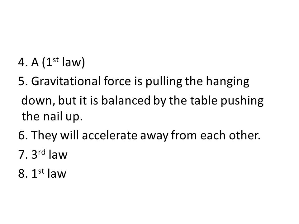 4. A (1 st law) 5. Gravitational force is pulling the hanging down, but it is balanced by the table pushing the nail up. 6. They will accelerate away