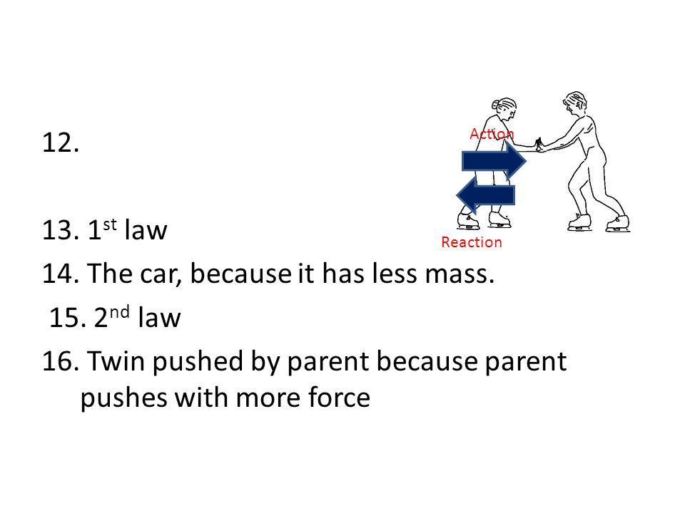 12. 13. 1 st law 14. The car, because it has less mass. 15. 2 nd law 16. Twin pushed by parent because parent pushes with more force Action Reaction