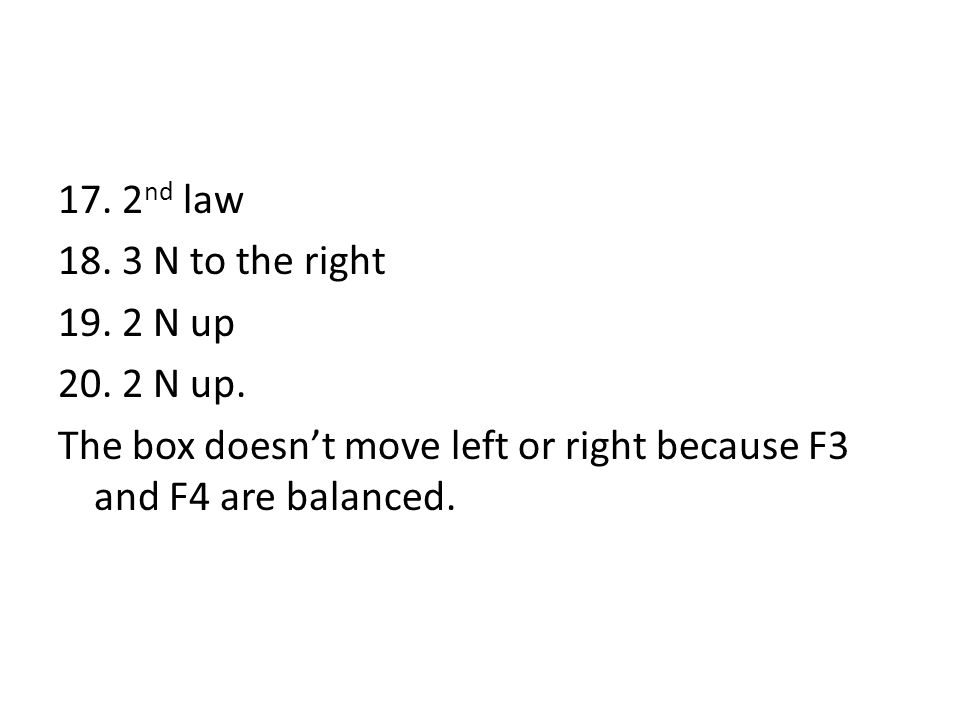 17. 2 nd law 18. 3 N to the right 19. 2 N up 20. 2 N up. The box doesn't move left or right because F3 and F4 are balanced.