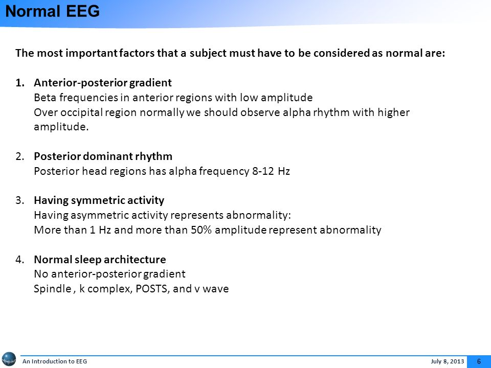 An Introduction to EEG July 8, 2013 6 Normal EEG The most important factors that a subject must have to be considered as normal are: 1.Anterior-posterior gradient Beta frequencies in anterior regions with low amplitude Over occipital region normally we should observe alpha rhythm with higher amplitude.