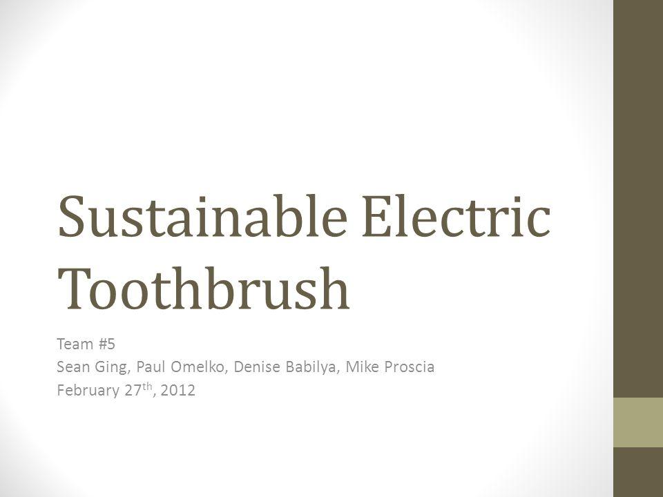 Sustainable Electric Toothbrush Team #5 Sean Ging, Paul Omelko, Denise Babilya, Mike Proscia February 27 th, 2012