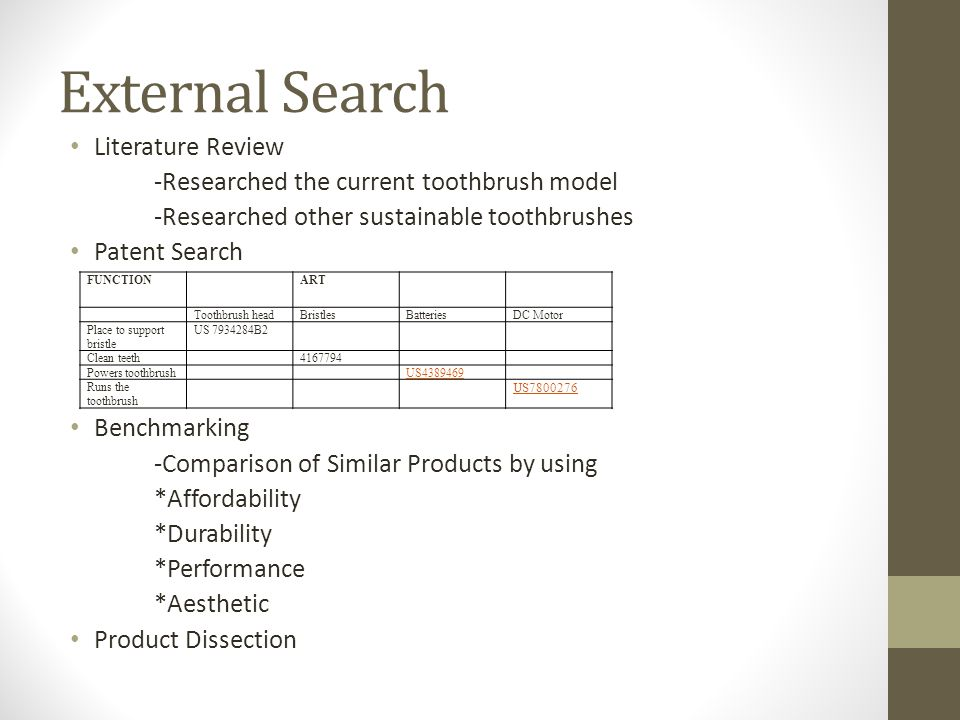 External Search Literature Review -Researched the current toothbrush model -Researched other sustainable toothbrushes Patent Search Benchmarking -Comp
